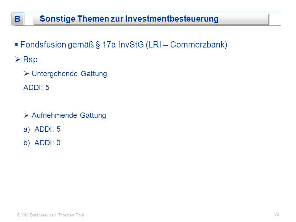 © WM Datenservice I Thorsten Pohl  Fondsfusion gemäß § 17a InvStG (LRI – Commerzbank)  Bsp.:  Untergehende Gattung ADDI: 5  Aufnehmende Gattung a)ADDI: 5 b)ADDI: 0 74 B Sonstige Themen zur Investmentbesteuerung