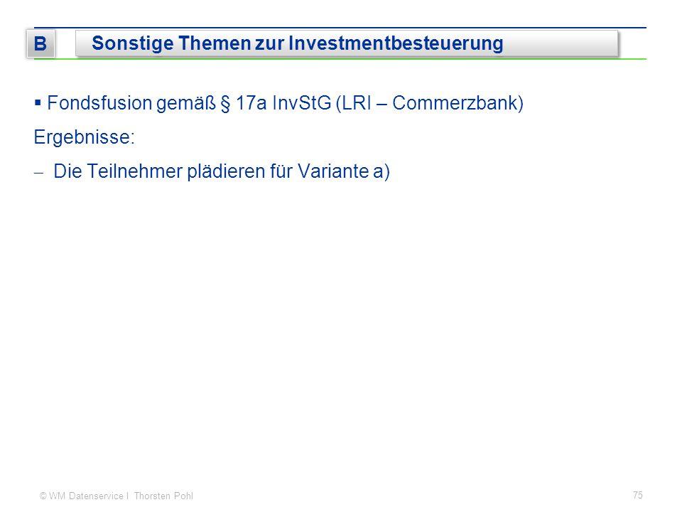© WM Datenservice I Thorsten Pohl  Fondsfusion gemäß § 17a InvStG (LRI – Commerzbank) Ergebnisse:  Die Teilnehmer plädieren für Variante a) 75 B Sonstige Themen zur Investmentbesteuerung