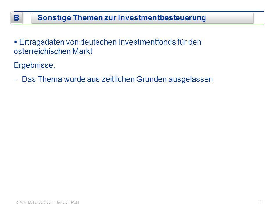 © WM Datenservice I Thorsten Pohl  Ertragsdaten von deutschen Investmentfonds für den österreichischen Markt Ergebnisse:  Das Thema wurde aus zeitlichen Gründen ausgelassen 77 B Sonstige Themen zur Investmentbesteuerung