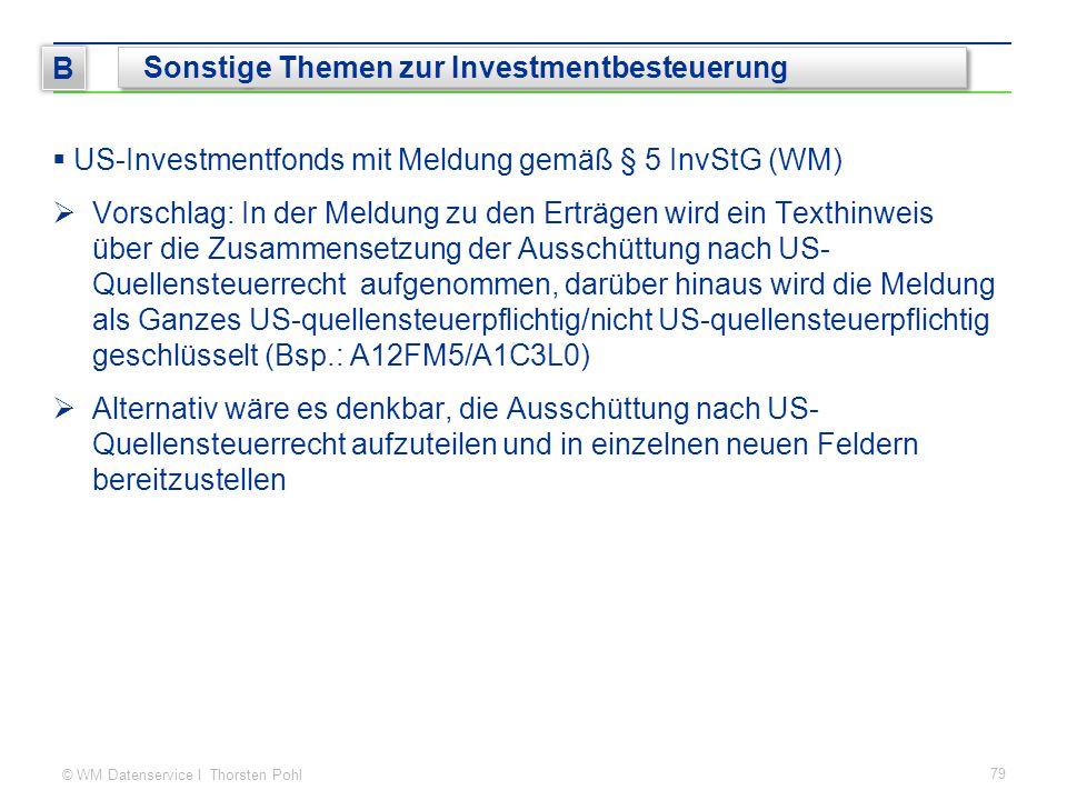 © WM Datenservice I Thorsten Pohl  US-Investmentfonds mit Meldung gemäß § 5 InvStG (WM)  Vorschlag: In der Meldung zu den Erträgen wird ein Texthinweis über die Zusammensetzung der Ausschüttung nach US- Quellensteuerrecht aufgenommen, darüber hinaus wird die Meldung als Ganzes US-quellensteuerpflichtig/nicht US-quellensteuerpflichtig geschlüsselt (Bsp.: A12FM5/A1C3L0)  Alternativ wäre es denkbar, die Ausschüttung nach US- Quellensteuerrecht aufzuteilen und in einzelnen neuen Feldern bereitzustellen 79 B Sonstige Themen zur Investmentbesteuerung