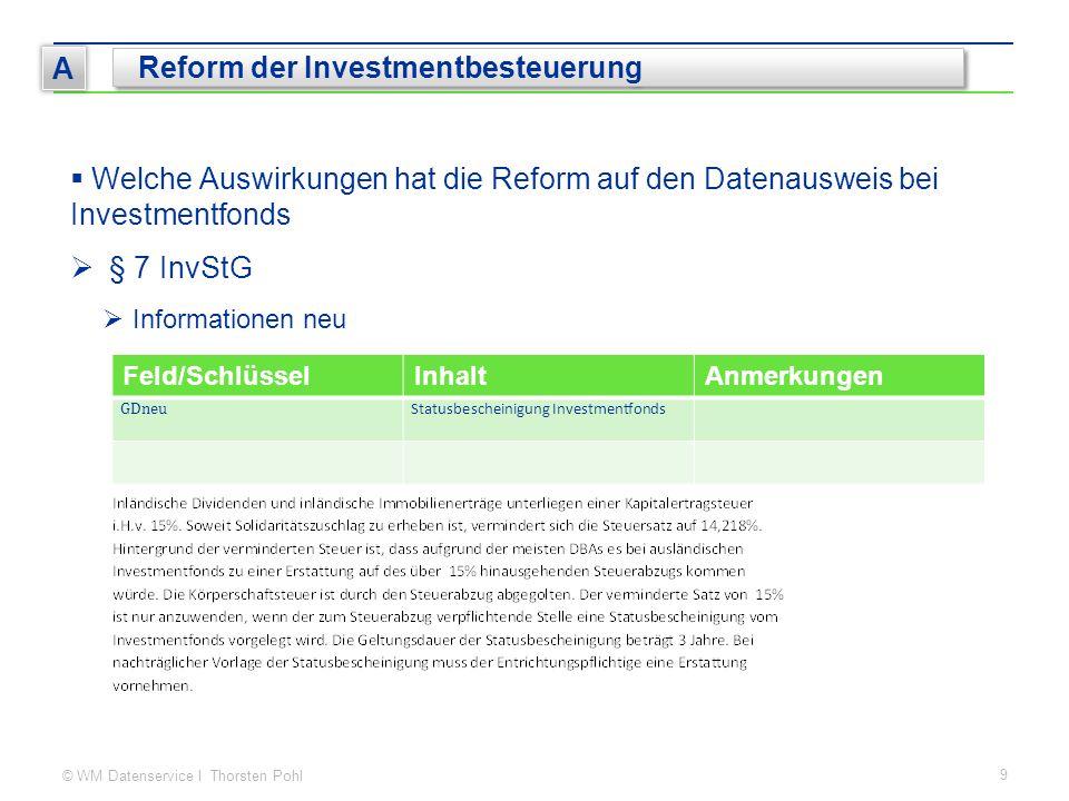© WM Datenservice I Thorsten Pohl 9 A Reform der Investmentbesteuerung  Welche Auswirkungen hat die Reform auf den Datenausweis bei Investmentfonds  § 7 InvStG  Informationen neu Feld/SchlüsselInhaltAnmerkungen GDneu Statusbescheinigung Investmentfonds