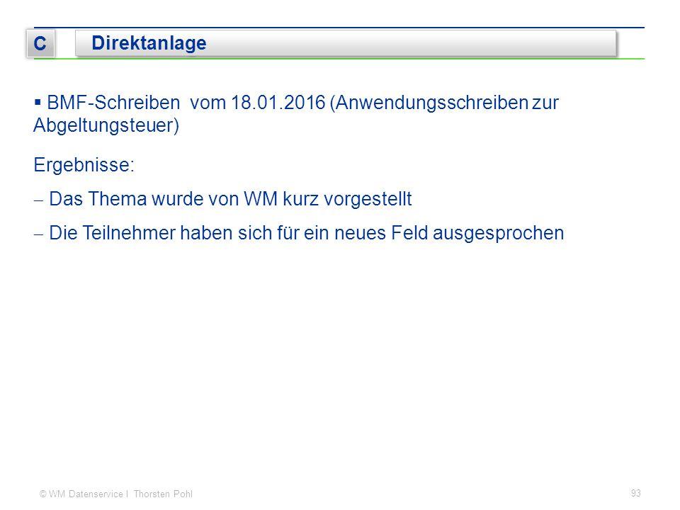 © WM Datenservice I Thorsten Pohl  BMF-Schreiben vom 18.01.2016 (Anwendungsschreiben zur Abgeltungsteuer) 93 C Direktanlage Ergebnisse:  Das Thema wurde von WM kurz vorgestellt  Die Teilnehmer haben sich für ein neues Feld ausgesprochen