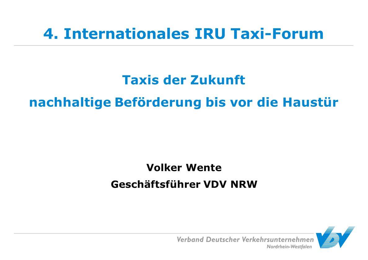 4. Internationales IRU Taxi-Forum Taxis der Zukunft nachhaltige Beförderung bis vor die Haustür Volker Wente Geschäftsführer VDV NRW