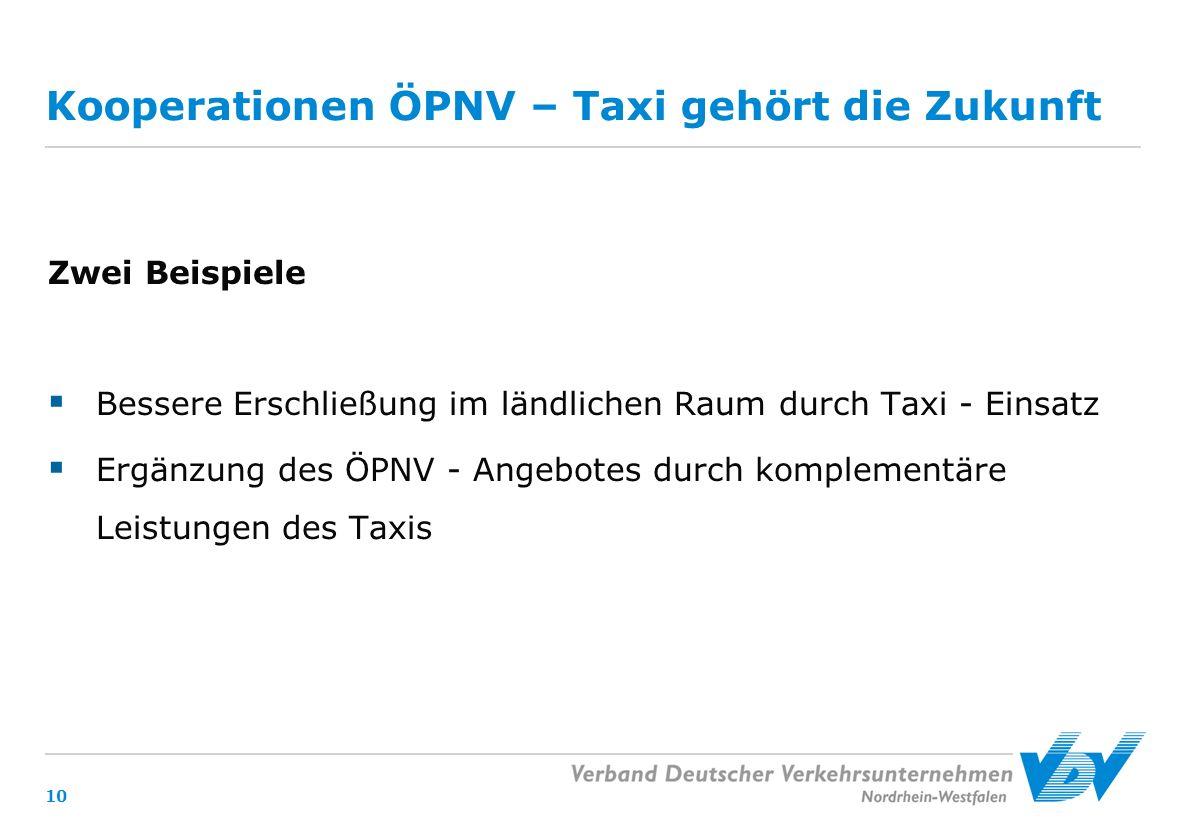 10 Kooperationen ÖPNV – Taxi gehört die Zukunft Zwei Beispiele  Bessere Erschließung im ländlichen Raum durch Taxi - Einsatz  Ergänzung des ÖPNV - Angebotes durch komplementäre Leistungen des Taxis