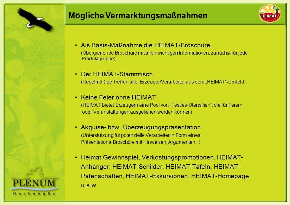 """Mögliche Vermarktungsmaßnahmen Als Basis-Maßnahme die HEIMAT-Broschüre (Übergreifende Broschüre mit allen wichtigen Informationen, zunächst für jede Produktgruppe) Der HEIMAT-Stammtisch (Regelmäßige Treffen aller Erzeuger/Verarbeiter aus dem """"HEIMAT -Umfeld) Keine Feier ohne HEIMAT (HEIMAT bietet Erzeugern eine Pool von """"Festles-Utensilien , die für Feiern oder Veranstaltungen ausgeliehen werden können) Akquise- bzw."""