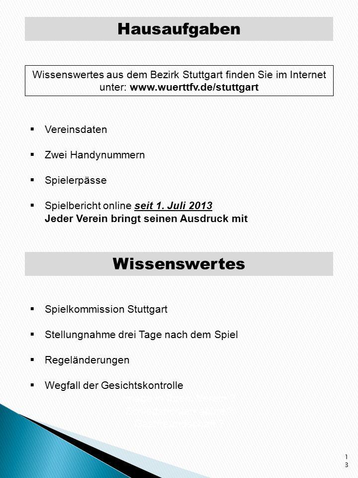 Hausaufgaben 13 Wissenswertes aus dem Bezirk Stuttgart finden Sie im Internet unter: www.wuerttfv.de/stuttgart  Vereinsdaten  Zwei Handynummern  Spielerpässe  Spielbericht online seit 1.