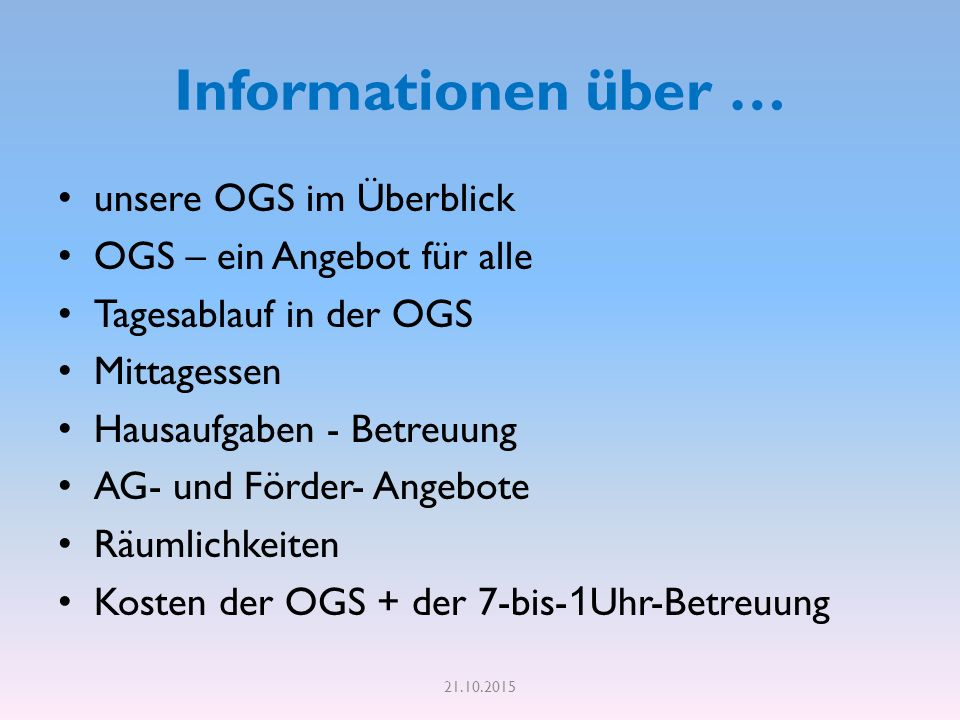 Informationen über … unsere OGS im Überblick OGS – ein Angebot für alle Tagesablauf in der OGS Mittagessen Hausaufgaben - Betreuung AG- und Förder- Angebote Räumlichkeiten Kosten der OGS + der 7-bis- 1 Uhr-Betreuung 21.10.2015