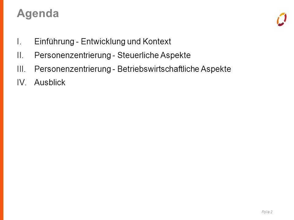 Folie 2 Agenda I.Einführung - Entwicklung und Kontext II.Personenzentrierung - Steuerliche Aspekte III.Personenzentrierung - Betriebswirtschaftliche Aspekte IV.Ausblick