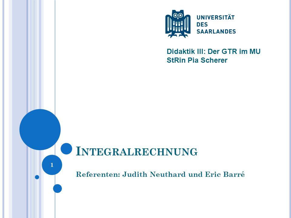 I NTEGRALRECHNUNG Referenten: Judith Neuthard und Eric Barré 1 Didaktik III: Der GTR im MU StRin Pia Scherer