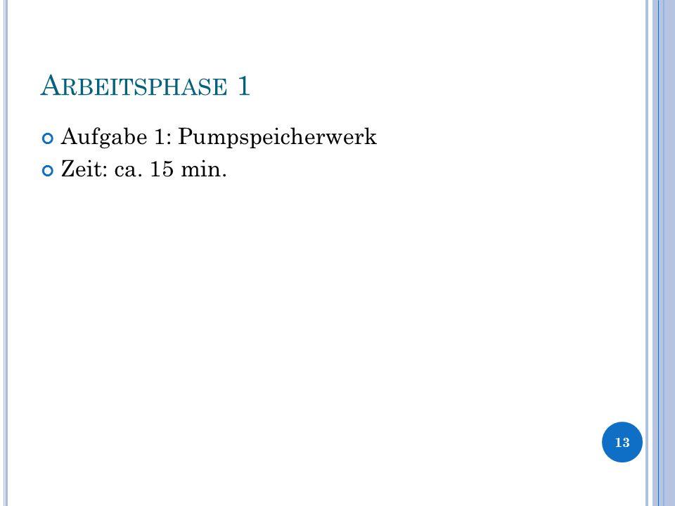 A RBEITSPHASE 1 Aufgabe 1: Pumpspeicherwerk Zeit: ca. 15 min. 13