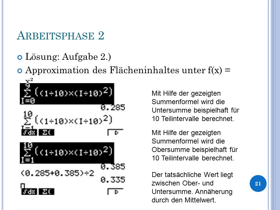 A RBEITSPHASE 2 Lösung: Aufgabe 2.) Approximation des Flächeninhaltes unter f(x) = x² 21 Mit Hilfe der gezeigten Summenformel wird die Untersumme beis