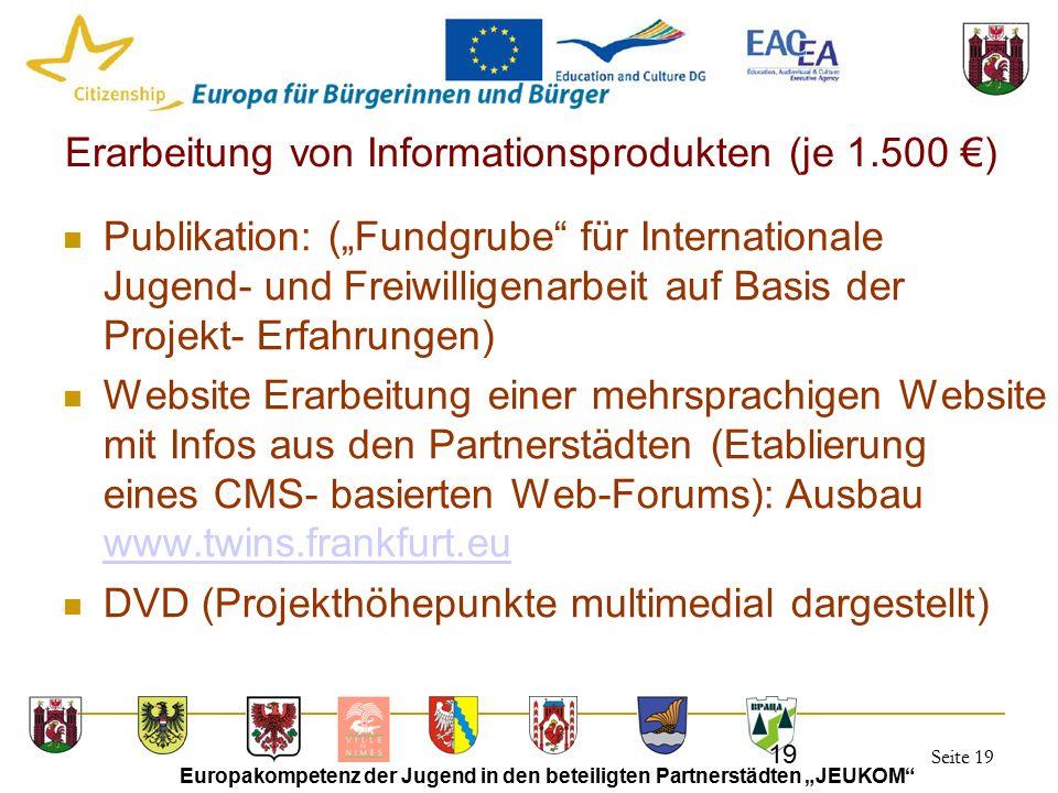 """Seite 19 Europakompetenz der Jugend in den beteiligten Partnerstädten """"JEUKOM 19 Erarbeitung von Informationsprodukten (je 1.500 €) Publikation: (""""Fundgrube für Internationale Jugend- und Freiwilligenarbeit auf Basis der Projekt- Erfahrungen) Website Erarbeitung einer mehrsprachigen Website mit Infos aus den Partnerstädten (Etablierung eines CMS- basierten Web-Forums): Ausbau www.twins.frankfurt.eu www.twins.frankfurt.eu DVD (Projekthöhepunkte multimedial dargestellt)"""