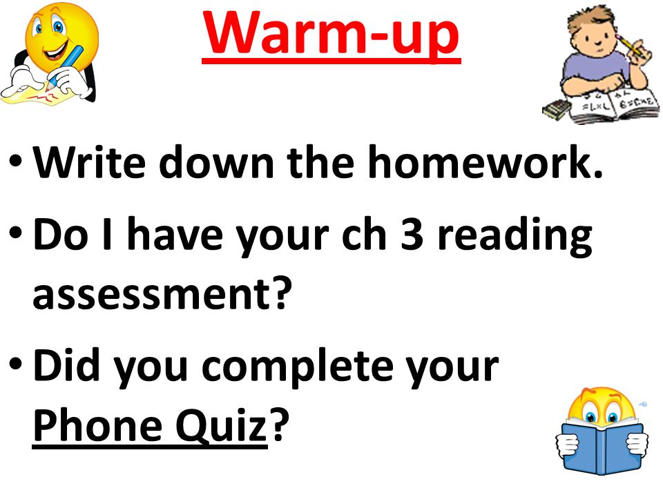 Warm-up Write down the homework. Do I have your ch 3 reading assessment.