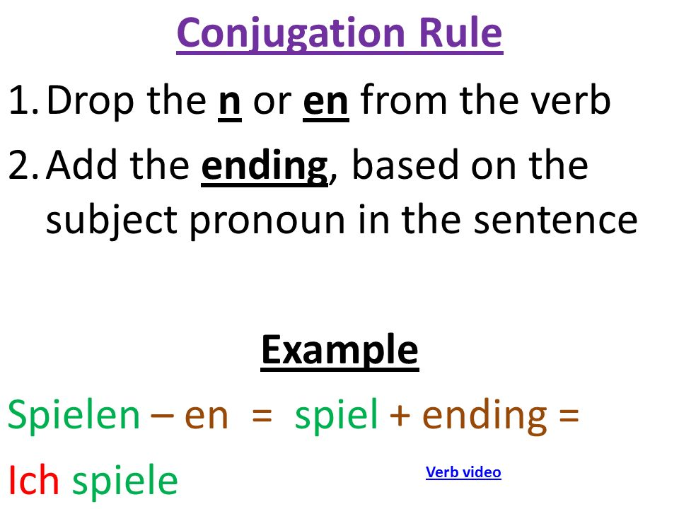 Conjugation Rule 1.Drop the n or en from the verb 2.Add the ending, based on the subject pronoun in the sentence Example Spielen – en = spiel + ending = Ich spiele Verb video