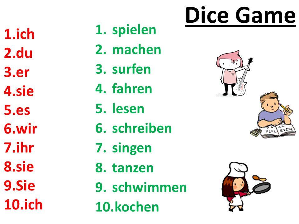 Dice Game 1.spielen 2.machen 3.surfen 4.fahren 5.lesen 6.schreiben 7.singen 8.tanzen 9.schwimmen 10.kochen 1.ich 2.du 3.er 4.sie 5.es 6.wir 7.ihr 8.sie 9.Sie 10.ich