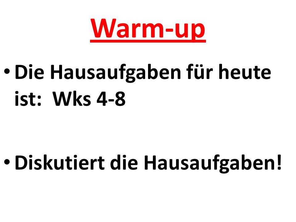 Warm-up Die Hausaufgaben für heute ist: Wks 4-8 Diskutiert die Hausaufgaben!