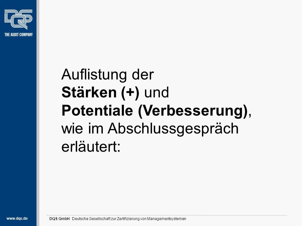 www.dqs.de DQS GmbH Deutsche Gesellschaft zur Zertifizierung von Managementsystemen Stärken und Potentiale (1) Auflistung der Stärken, wie im Abschlussgespräch erläutert: Excellence-Verantwortung der GF: Die erfolgreiche Organisation und Positionierung im Markt, sehr gute inhaltliche Ergebnisse, Auslastungen und Produktorientierung konnten aufgezeigt werden.