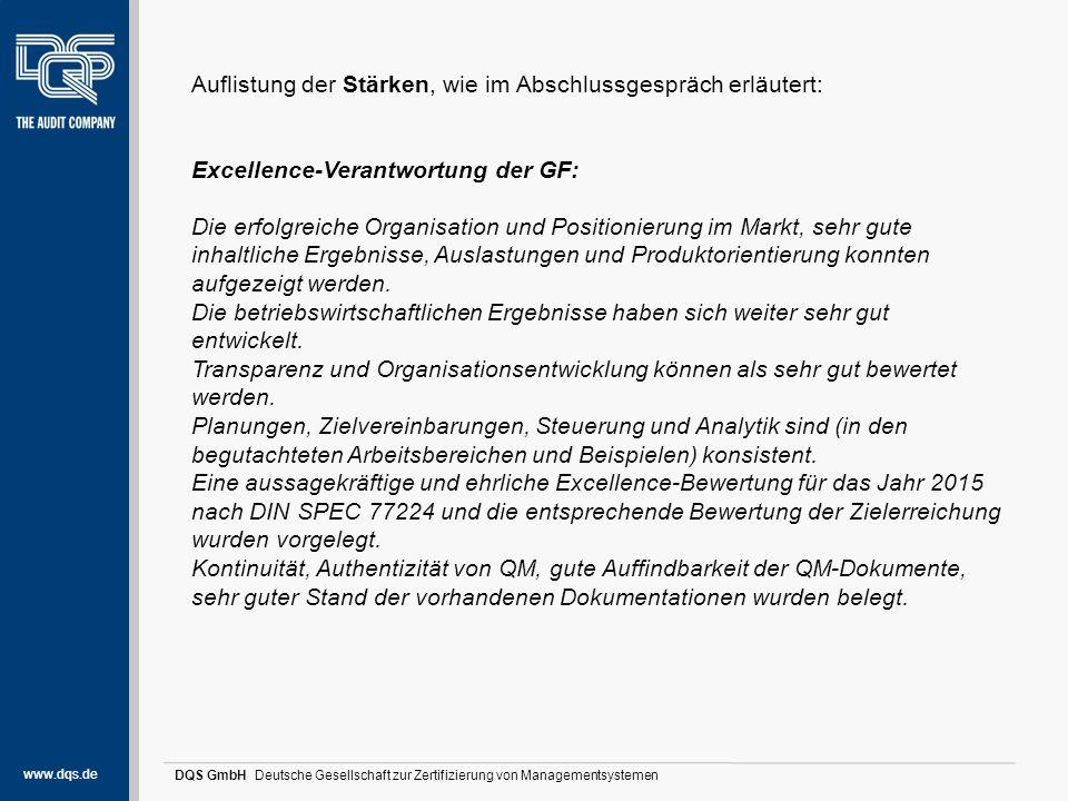 """www.dqs.de DQS GmbH Deutsche Gesellschaft zur Zertifizierung von Managementsystemen Stärken und Potentiale (1) Excellence-Orientierung der Ressourcen: langjährige Erfahrungen der Mitarbeiter werden sehr gut genutzt und umgesetzt, gute Ausstattungen für die zu erbringenden Dienstleistungen, Einrichtung eines neuen Büros für eine Leitungskraft – bringt räumliche Entlastung und verbesserte Infrastruktur, weitere Investitionen wurden umgesetzt und neue Planungen wurden aufgezeigt, Instrument """"Darf ich bitten? – Projekt Zukunft wurde implementiert (Partner wurden definiert, Mitarbeiterwünsche wurden abgeholt, Planungen sind in Umsetzung), Vermeidung von Fehlern und Verschwendung: gute Soll-Ist-Abgleiche mit Erhebung der Fehlermöglichkeiten, eine FMEA wurde aktuell erstellt, das sehr gute Instrument """"Verschwendungsdetektiv wurde erweitert – es werden jetzt auch Risikobetrachtungen vorgenommen (als Input dienten die neuen Normenanforderungen der ISO 9001:2015),"""