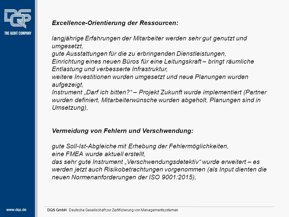 www.dqs.de DQS GmbH Deutsche Gesellschaft zur Zertifizierung von Managementsystemen Stärken und Potentiale (1) Erfassung relevanter Kundenerlebnisse: gute, auch fachspezifisch untersetzte Kundenorientierung, guter Umgang mit Anforderungen der Kunden und interessierter Parteien (Berufsgenossenschaften und SGB IX-Träger) bei der Planung, Durchführung und Evaluation von Dienstleistungen, es wurden viele Gespräche mit den Vertretern der verschiedenen Kostenträger geführt, Feedbackeinholung erfolgt in allen Dienstleitungsprozessen über sehr innovative Instrumente, auch die Partner werden mit in die Erhebungen einbezogen – hierzu wurden zusätzliche/neue Instrumente geschaffen, Wirtschaftlichkeitsanalyse: regelmäßige Soll-Ist- Abgleiche erfolgen, der Verschwendungsdetektiv wurde um die Risikobetrachtungen erweitert, eine sehr gute Auslastung und sehr gute wirtschaftliche Ergebnisse konnten aufgezeigt werden,
