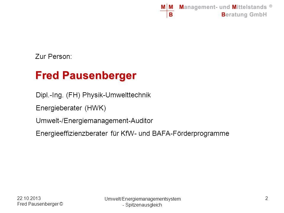 22.10.2013 Fred Pausenberger © Umwelt/Energiemanagementsystem - Spitzenausgleich 13 ISO 50001 Ein Energiemanagementsystem dient der systematischen Erfassung der Energieströme und als Basis zur Entscheidung für Investitionen zur Verbesserung der Energieeffizienz.