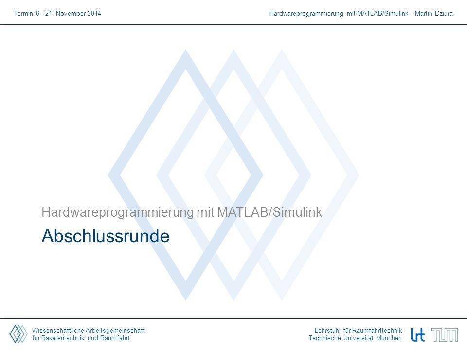 Wissenschaftliche Arbeitsgemeinschaft für Raketentechnik und Raumfahrt Lehrstuhl für Raumfahrttechnik Technische Universität München Abschlussrunde Hardwareprogrammierung mit MATLAB/Simulink Termin 6 - 21.