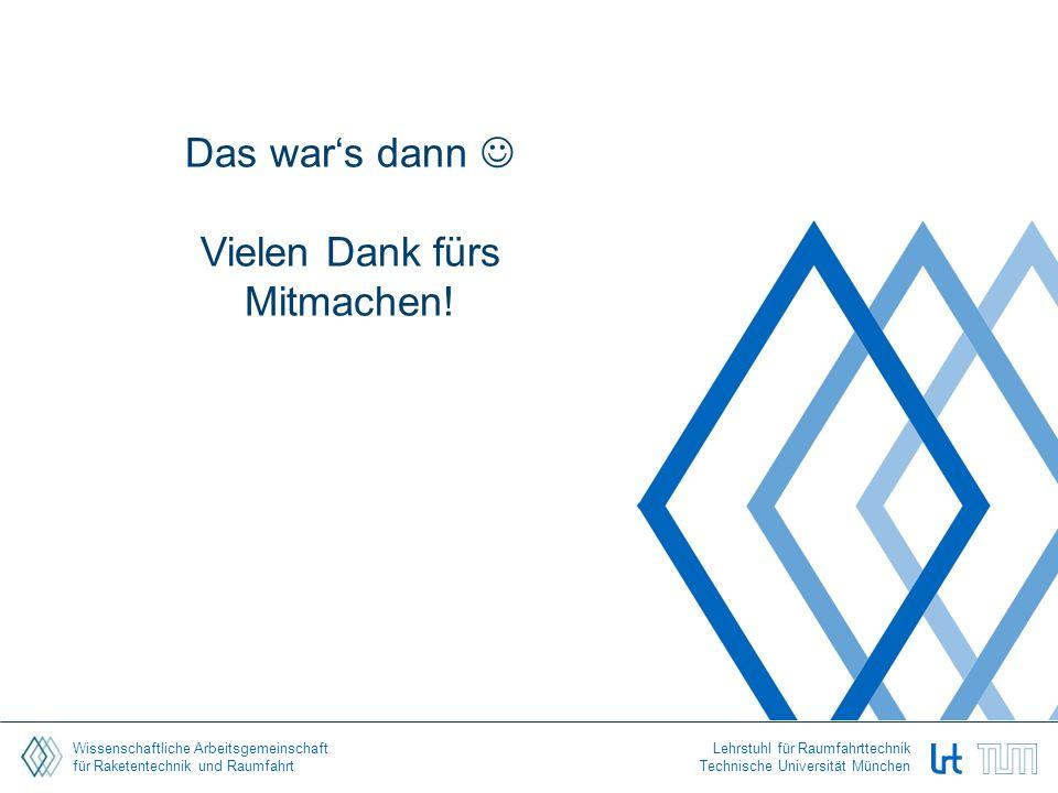 Wissenschaftliche Arbeitsgemeinschaft für Raketentechnik und Raumfahrt Lehrstuhl für Raumfahrttechnik Technische Universität München Das war's dann Vielen Dank fürs Mitmachen!