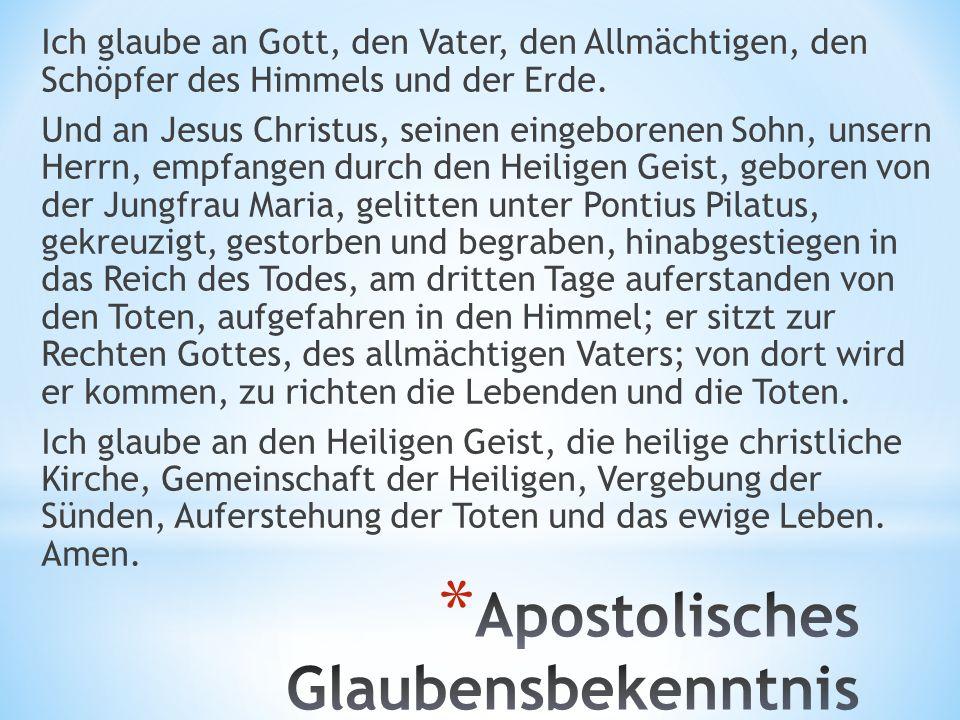 Ich glaube an Gott, den Vater, den Allmächtigen, den Schöpfer des Himmels und der Erde. Und an Jesus Christus, seinen eingeborenen Sohn, unsern Herrn,