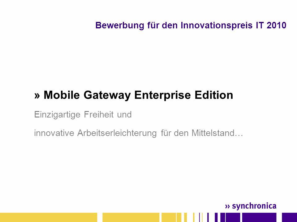 » Mobile Gateway Enterprise Edition Einzigartige Freiheit und innovative Arbeitserleichterung für den Mittelstand… Bewerbung für den Innovationspreis IT 2010