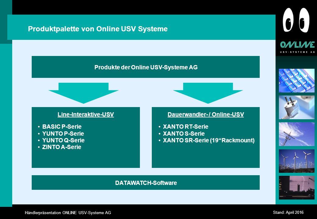 Händlerpräsentation ONLINE USV-Systeme AG Stand: April 2016 Produktpalette von Online USV Systeme Produkte der Online USV-Systeme AG DATAWATCH-Software Line-Interaktive-USV BASIC P-Serie YUNTO P-Serie YUNTO Q-Serie ZINTO A-Serie Dauerwandler- / Online-USV XANTO RT-Serie XANTO S-Serie XANTO SR-Serie (19 Rackmount)