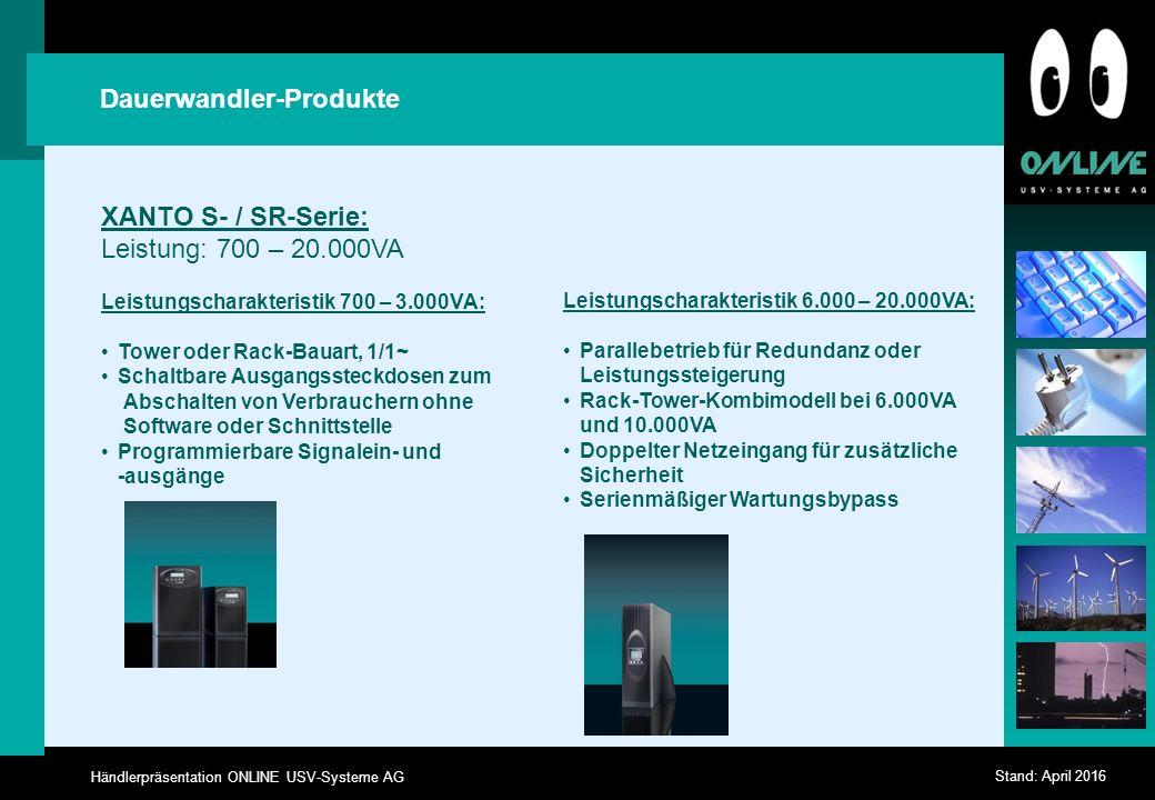 Händlerpräsentation ONLINE USV-Systeme AG Stand: April 2016 Dauerwandler-Produkte XANTO S- / SR-Serie: Leistung: 700 – 20.000VA Leistungscharakteristik 700 – 3.000VA: Tower oder Rack-Bauart, 1/1~ Schaltbare Ausgangssteckdosen zum Abschalten von Verbrauchern ohne Software oder Schnittstelle Programmierbare Signalein- und -ausgänge Leistungscharakteristik 6.000 – 20.000VA: Parallebetrieb für Redundanz oder Leistungssteigerung Rack-Tower-Kombimodell bei 6.000VA und 10.000VA Doppelter Netzeingang für zusätzliche Sicherheit Serienmäßiger Wartungsbypass