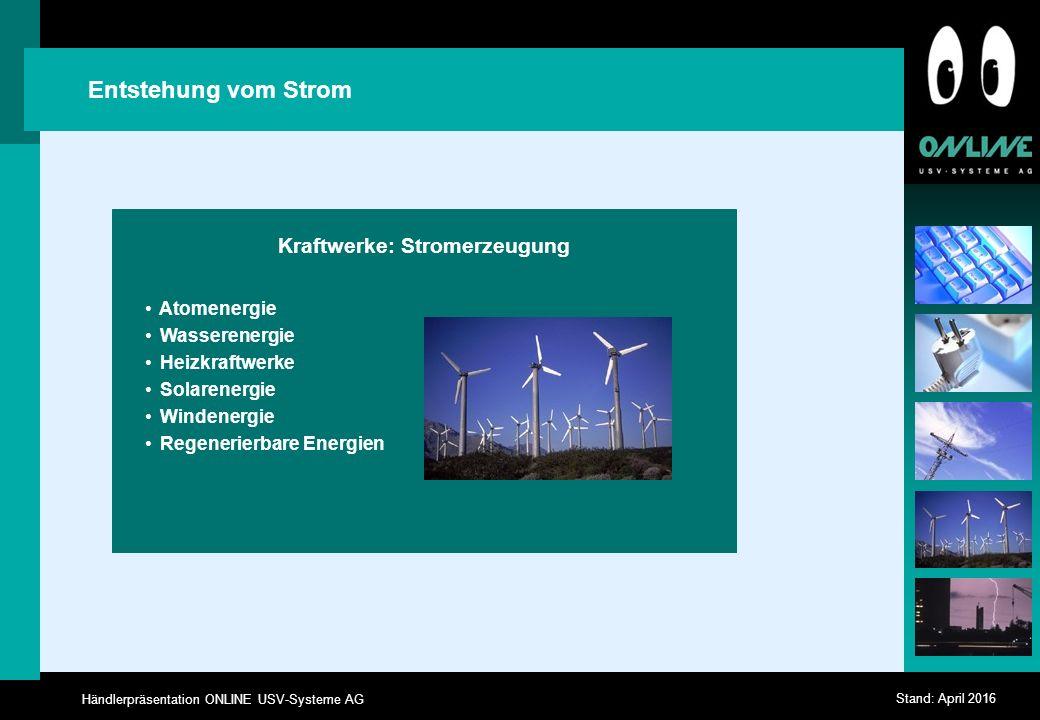 Händlerpräsentation ONLINE USV-Systeme AG Stand: April 2016 Entstehung vom Strom Kraftwerke: Stromerzeugung Atomenergie Wasserenergie Heizkraftwerke Solarenergie Windenergie Regenerierbare Energien