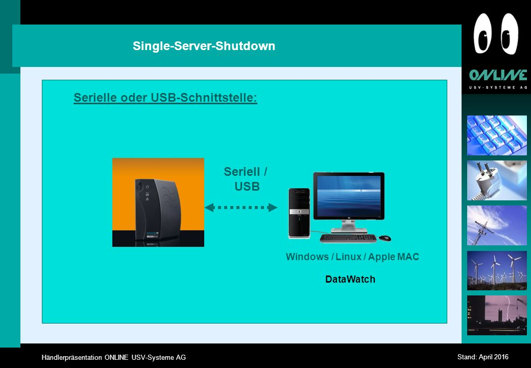 Händlerpräsentation ONLINE USV-Systeme AG Stand: April 2016 Single-Server-Shutdown Seriell / USB Serielle oder USB-Schnittstelle: DataWatch Windows / Linux / Apple MAC