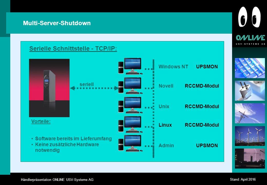 Händlerpräsentation ONLINE USV-Systeme AG Stand: April 2016 Multi-Server-Shutdown seriell Vorteile: Software bereits im Lieferumfang Keine zusätzliche Hardware notwendig Windows NT Linux Novell Unix Admin UPSMON RCCMD-Modul UPSMON RCCMD-Modul Serielle Schnittstelle - TCP/IP: