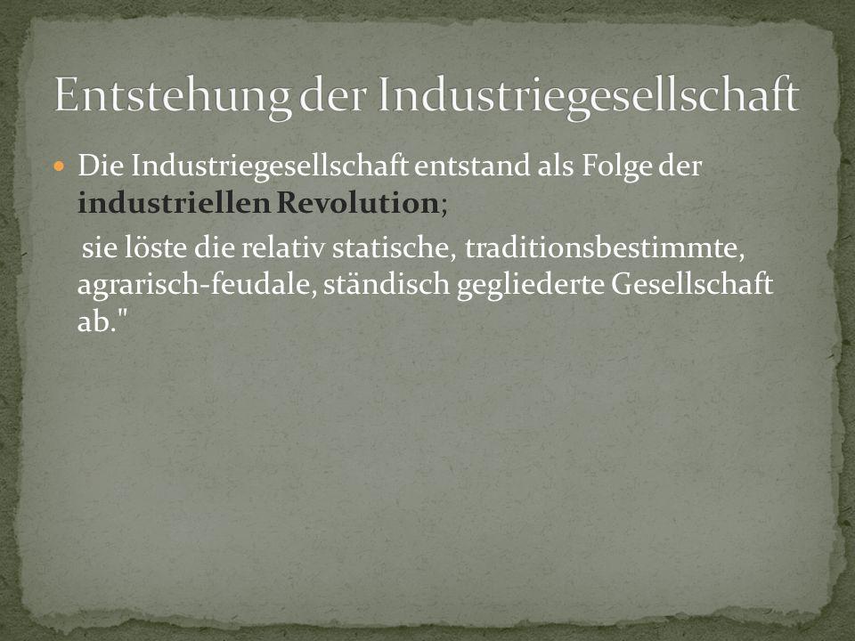 Die Industriegesellschaft entstand als Folge der industriellen Revolution; sie löste die relativ statische, traditionsbestimmte, agrarisch-feudale, ständisch gegliederte Gesellschaft ab.