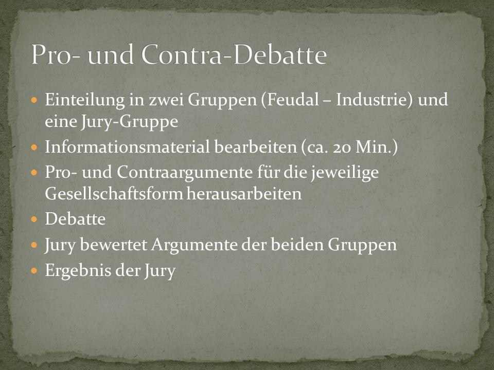 Einteilung in zwei Gruppen (Feudal – Industrie) und eine Jury-Gruppe Informationsmaterial bearbeiten (ca. 20 Min.) Pro- und Contraargumente für die je