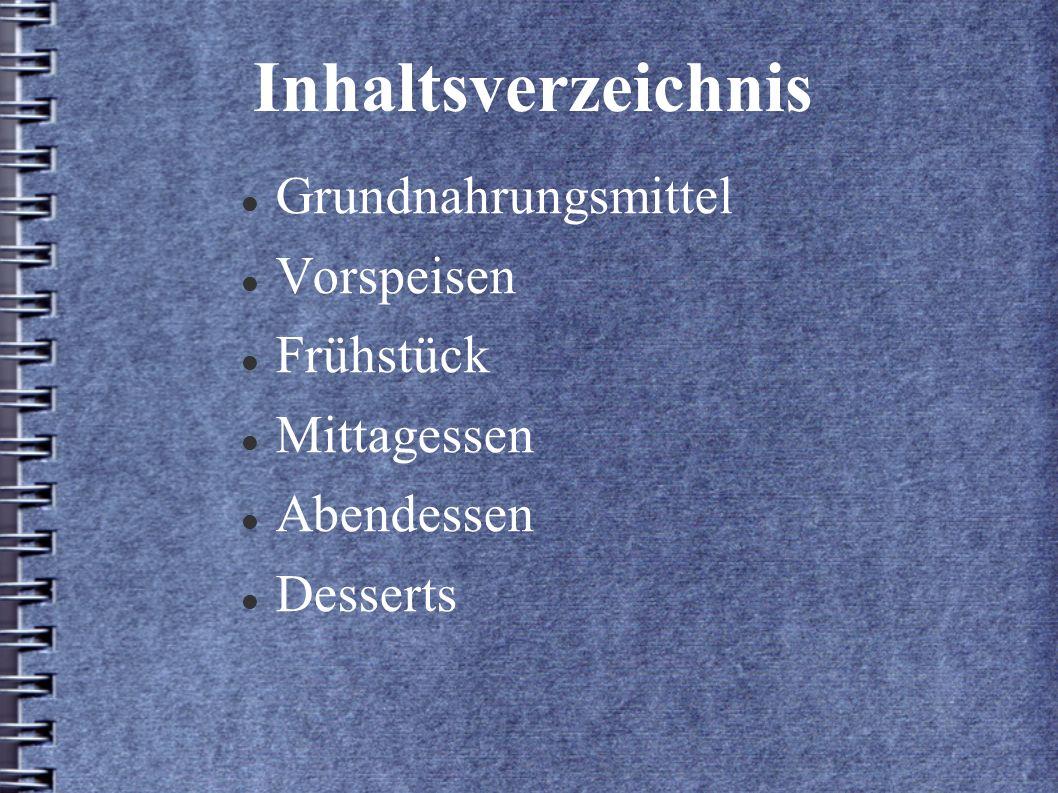 Inhaltsverzeichnis Grundnahrungsmittel Vorspeisen Frühstück Mittagessen Abendessen Desserts