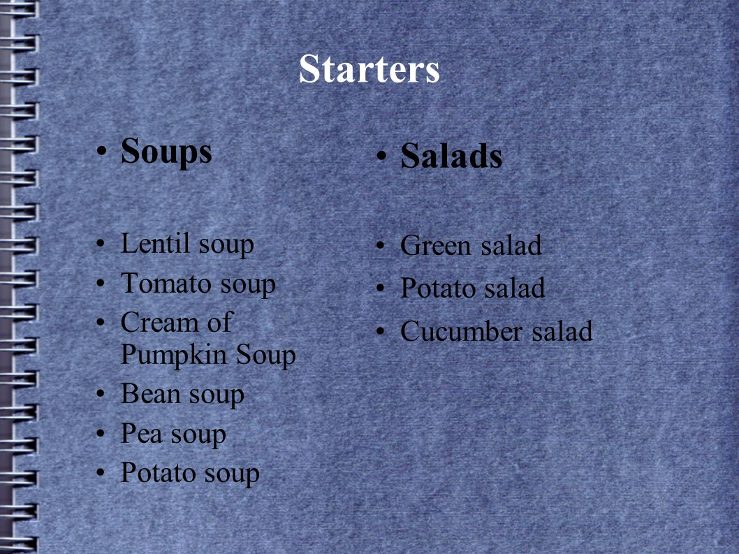 Starters Soups Lentil soup Tomato soup Cream of Pumpkin Soup Bean soup Pea soup Potato soup Salads Green salad Potato salad Cucumber salad