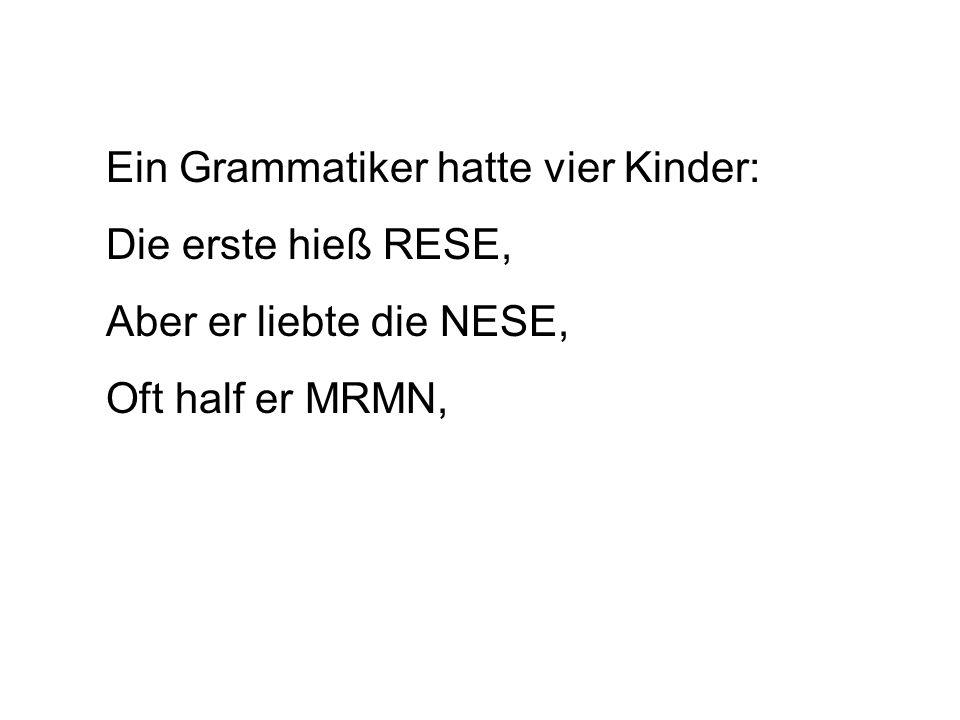 Ein Grammatiker hatte vier Kinder: Die erste hieß RESE, Aber er liebte die NESE, Oft half er MRMN,