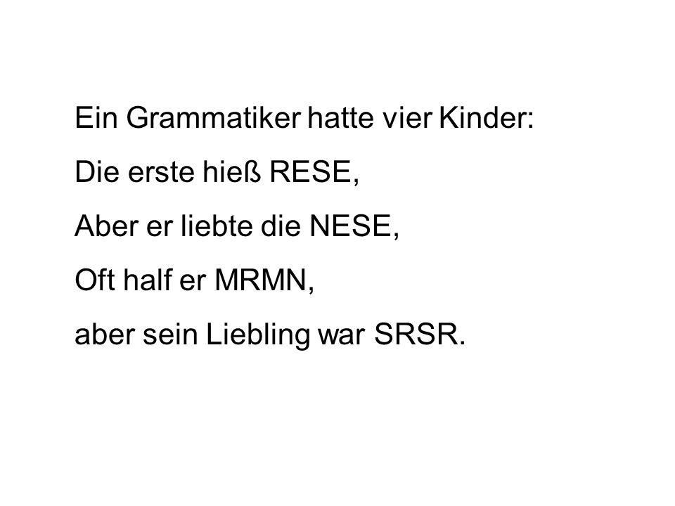 Ein Grammatiker hatte vier Kinder: Die erste hieß RESE, Aber er liebte die NESE, Oft half er MRMN, aber sein Liebling war SRSR.