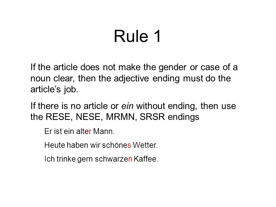 Rule 1 If the article does not make the gender or case of a noun clear, then the adjective ending must do the article's job. If there is no article or