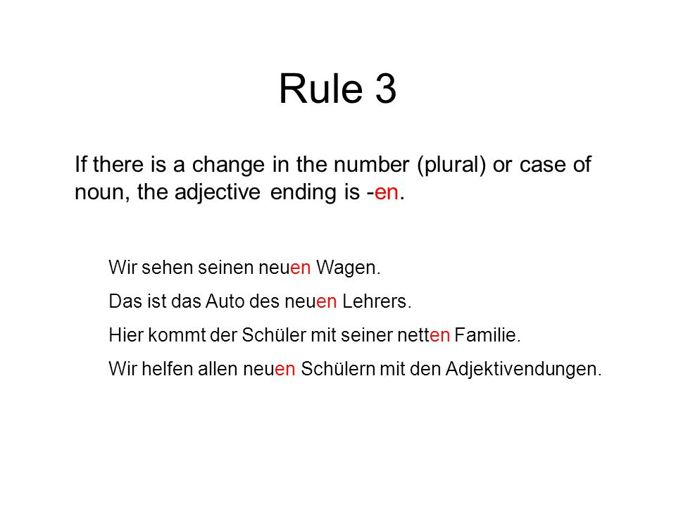 Rule 3 If there is a change in the number (plural) or case of noun, the adjective ending is -en. Wir sehen seinen neuen Wagen. Das ist das Auto des ne