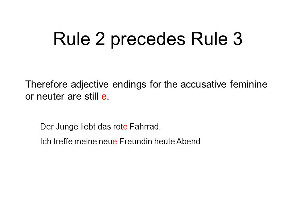 Rule 2 precedes Rule 3 Therefore adjective endings for the accusative feminine or neuter are still e. Der Junge liebt das rote Fahrrad. Ich treffe mei