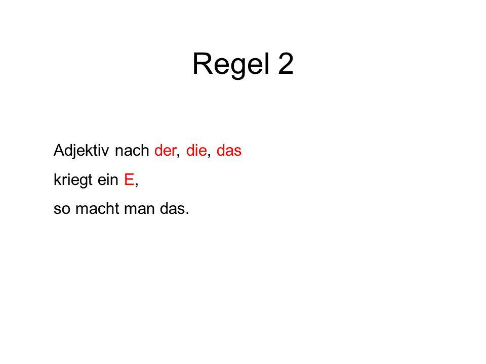 Regel 2 Adjektiv nach der, die, das kriegt ein E, so macht man das.
