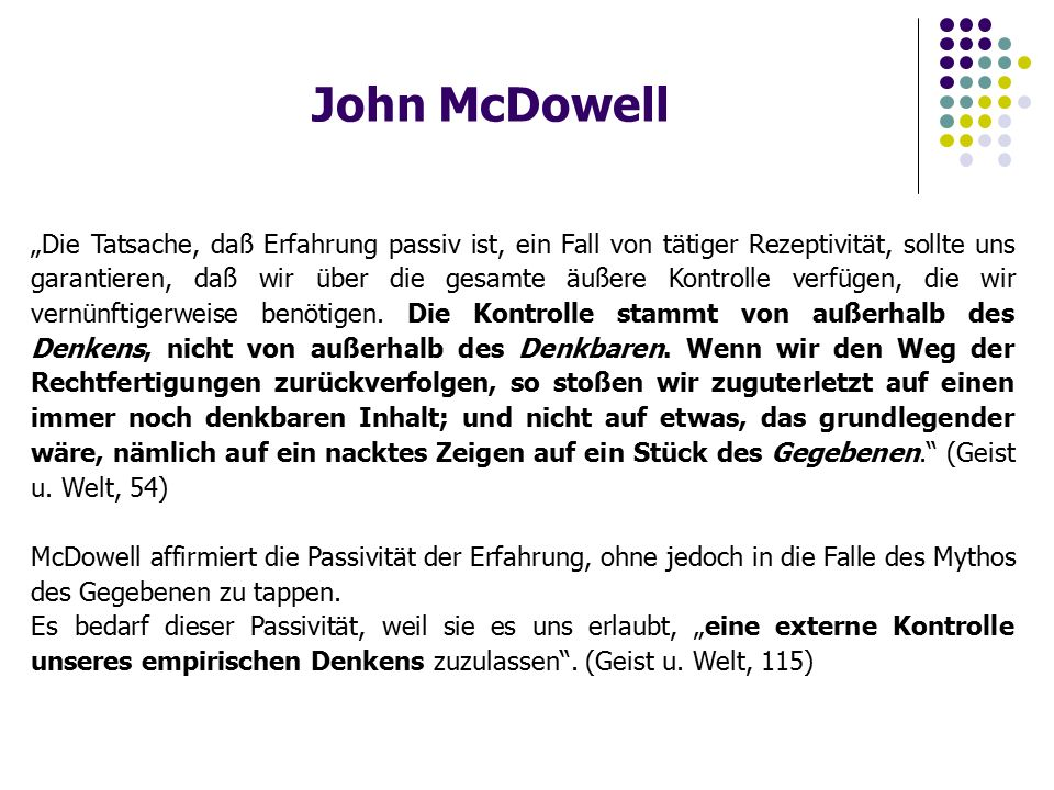 """John McDowell """"Die Tatsache, daß Erfahrung passiv ist, ein Fall von tätiger Rezeptivität, sollte uns garantieren, daß wir über die gesamte äußere Kontrolle verfügen, die wir vernünftigerweise benötigen."""