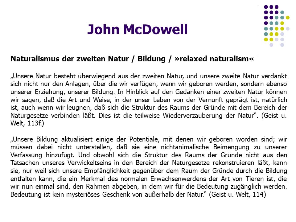 """John McDowell Naturalismus der zweiten Natur / Bildung / »relaxed naturalism« """"Unsere Natur besteht überwiegend aus der zweiten Natur, und unsere zweite Natur verdankt sich nicht nur den Anlagen, über die wir verfügen, wenn wir geboren werden, sondern ebenso unserer Erziehung, unserer Bildung."""