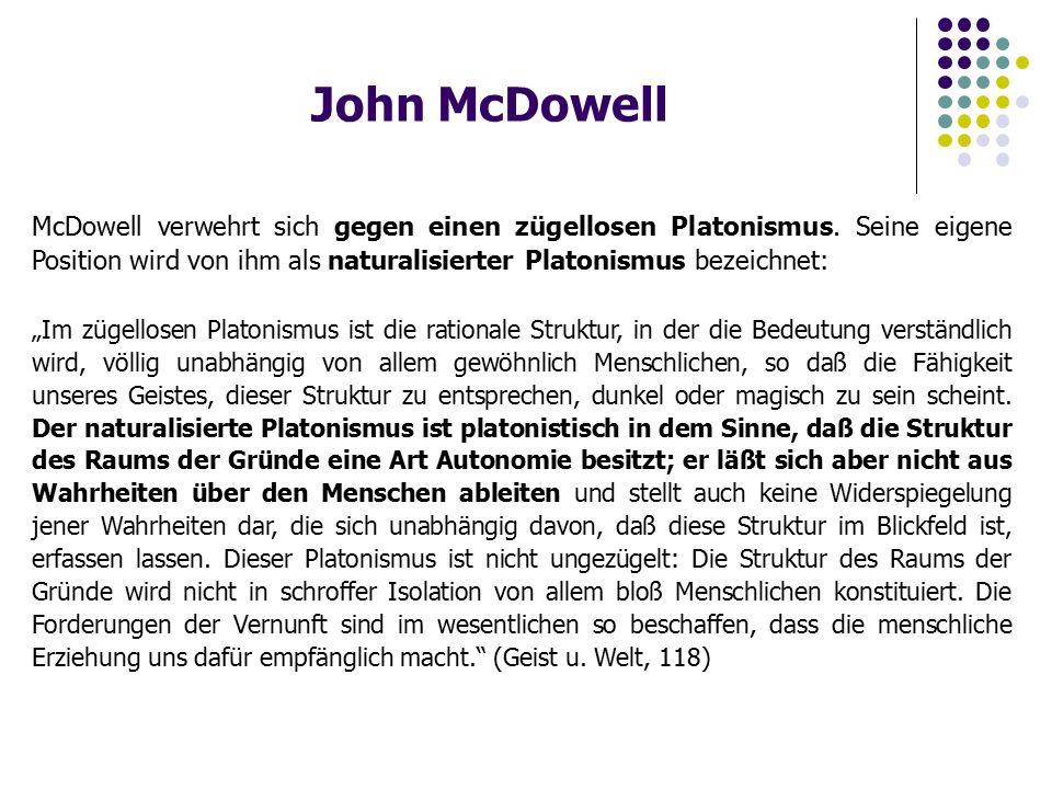 John McDowell McDowell verwehrt sich gegen einen zügellosen Platonismus. Seine eigene Position wird von ihm als naturalisierter Platonismus bezeichnet