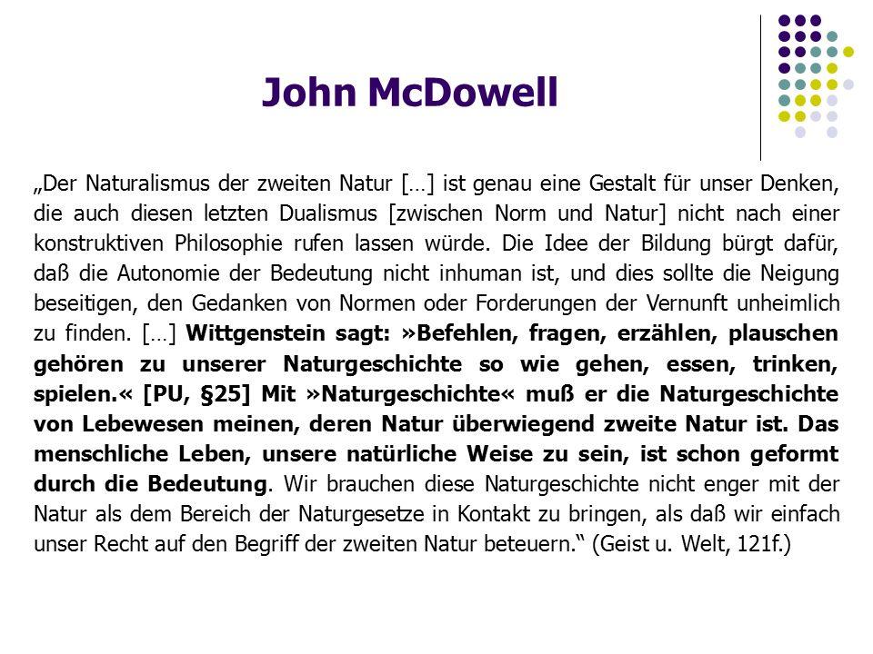 """John McDowell """"Der Naturalismus der zweiten Natur […] ist genau eine Gestalt für unser Denken, die auch diesen letzten Dualismus [zwischen Norm und Natur] nicht nach einer konstruktiven Philosophie rufen lassen würde."""