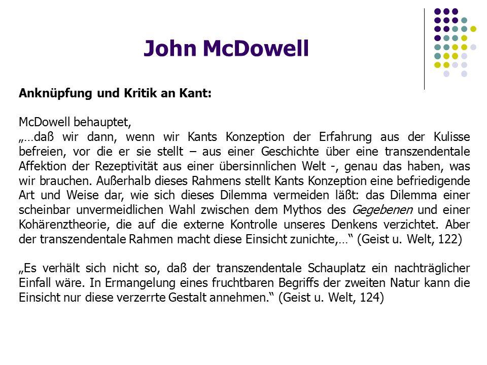 """John McDowell Anknüpfung und Kritik an Kant: McDowell behauptet, """"…daß wir dann, wenn wir Kants Konzeption der Erfahrung aus der Kulisse befreien, vor die er sie stellt – aus einer Geschichte über eine transzendentale Affektion der Rezeptivität aus einer übersinnlichen Welt -, genau das haben, was wir brauchen."""