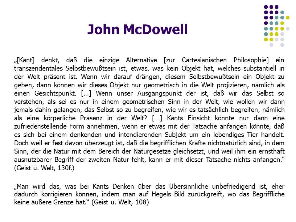 """John McDowell """"[Kant] denkt, daß die einzige Alternative [zur Cartesianischen Philosophie] ein transzendentales Selbstbewußtsein ist, etwas, was kein Objekt hat, welches substantiell in der Welt präsent ist."""