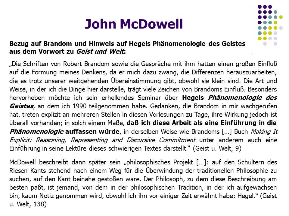 """John McDowell Bezug auf Brandom und Hinweis auf Hegels Phänomenologie des Geistes aus dem Vorwort zu Geist und Welt: """"Die Schriften von Robert Brandom sowie die Gespräche mit ihm hatten einen großen Einfluß auf die Formung meines Denkens, da er mich dazu zwang, die Differenzen herauszuarbeiten, die es trotz unserer weitgehenden Übereinstimmung gibt, obwohl sie klein sind."""